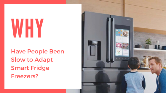 Why Have People Been Slow to Adapt Smart Fridge Freezers?